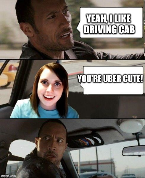 The Rock driving - Overly attached girlfriend | YEAH, I LIKE DRIVING CAB YOU'RE UBER CUTE! | image tagged in the rock driving - overly attached girlfriend | made w/ Imgflip meme maker