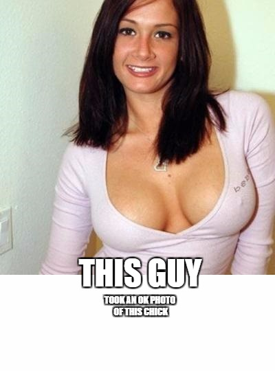 a closer look | THIS GUY TOOK AN OK PHOTO OF THIS CHICK | image tagged in boobs,picture,meme | made w/ Imgflip meme maker