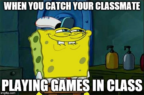 Dont You Squidward Meme | WHEN YOU CATCH YOUR CLASSMATE PLAYING GAMES IN CLASS | image tagged in memes,dont you squidward | made w/ Imgflip meme maker