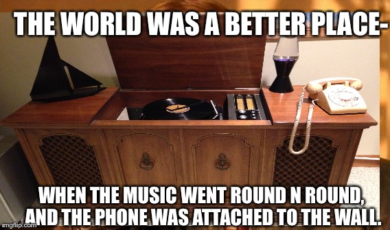 A better world  | THE WORLD WAS A BETTER PLACE- WHEN THE MUSIC WENT ROUND N ROUND, AND THE PHONE WAS ATTACHED TO THE WALL. | image tagged in original meme | made w/ Imgflip meme maker