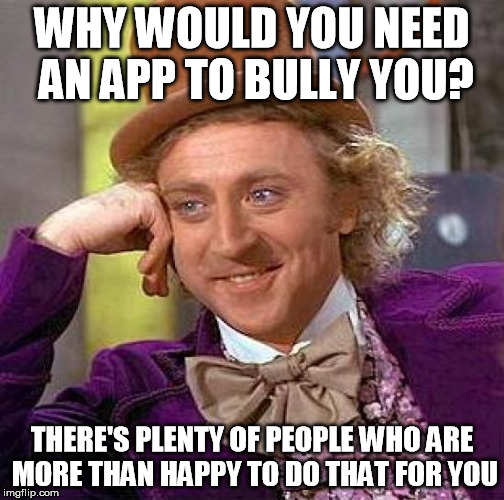 Creepy Condescending Wonka Meme | WHY WOULD YOU NEED AN APP TO BULLY YOU? THERE'S PLENTY OF PEOPLE WHO ARE MORE THAN HAPPY TO DO THAT FOR YOU | image tagged in memes,creepy condescending wonka | made w/ Imgflip meme maker