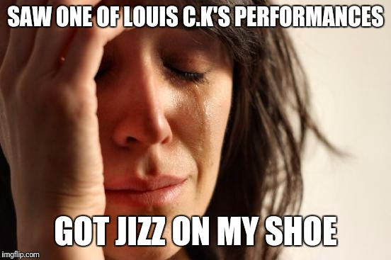 First World Problems Meme | SAW ONE OF LOUIS C.K'S PERFORMANCES GOT JIZZ ON MY SHOE | image tagged in memes,first world problems | made w/ Imgflip meme maker