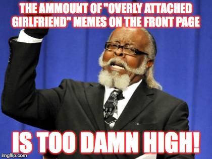 "It's too damn high, seriously! Overly Attached Girlfriend Weekend, a Socrates, isayisay and Craziness_all_the_way event on Nov 1 | THE AMMOUNT OF ""OVERLY ATTACHED GIRLFRIEND"" MEMES ON THE FRONT PAGE IS TOO DAMN HIGH! 