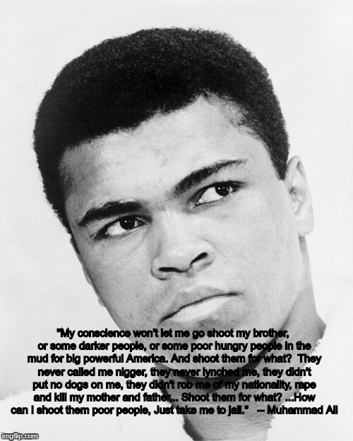 """My conscience won't let me go shoot my brother, or some darker people, or some poor hungry people in the mud for big powerful America. And  