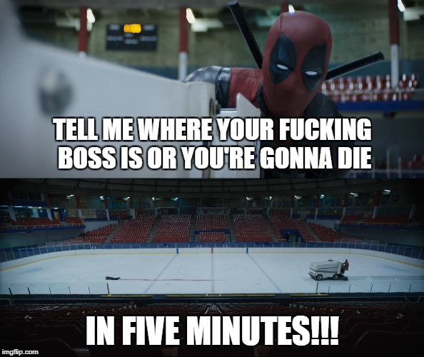 Death By Zamboni | TELL ME WHERE YOUR F**KING BOSS IS OR YOU'RE GONNA DIE IN FIVE MINUTES!!! | image tagged in deadpool,deadpool movie,marvel,x-men | made w/ Imgflip meme maker