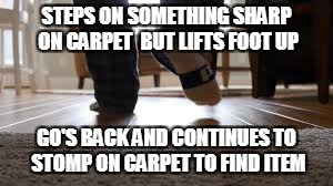 why can't i find it? | STEPS ON SOMETHING SHARP ON CARPET BUT LIFTS FOOT UP GO'S BACK AND CONTINUES TO STOMP ON CARPET TO FIND ITEM | image tagged in meme,carpet,sharp,true,relatable | made w/ Imgflip meme maker