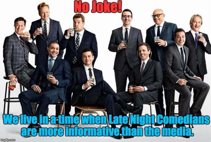 Seriously! | No Joke! We live in a time when Late Night Comedians are more informative than the media. | image tagged in comedy,satire,politics,information,news | made w/ Imgflip meme maker