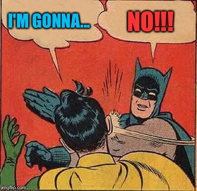 Batman Slapping Robin Meme | I'M GONNA... NO!!! | image tagged in memes,batman slapping robin | made w/ Imgflip meme maker