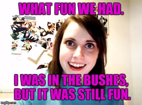 WHAT FUN WE HAD. I WAS IN THE BUSHES, BUT IT WAS STILL FUN. | made w/ Imgflip meme maker