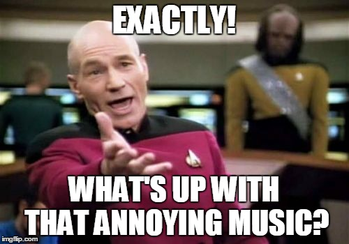 Picard Wtf Meme | EXACTLY! WHAT'S UP WITH THAT ANNOYING MUSIC? | image tagged in memes,picard wtf | made w/ Imgflip meme maker