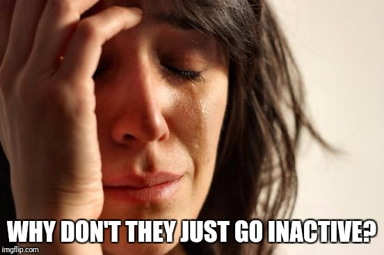 First World Problems Meme | WHY DON'T THEY JUST GO INACTIVE? | image tagged in memes,first world problems | made w/ Imgflip meme maker