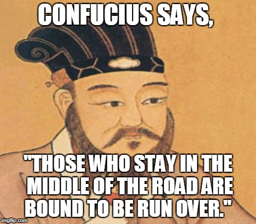 "CONFUCIUS SAYS, ""THOSE WHO STAY IN THE MIDDLE OF THE ROAD ARE BOUND TO BE RUN OVER."" 