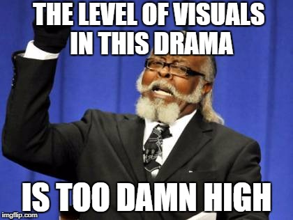 Too Damn High Meme | THE LEVEL OF VISUALS IN THIS DRAMA IS TOO DAMN HIGH | image tagged in memes,too damn high | made w/ Imgflip meme maker