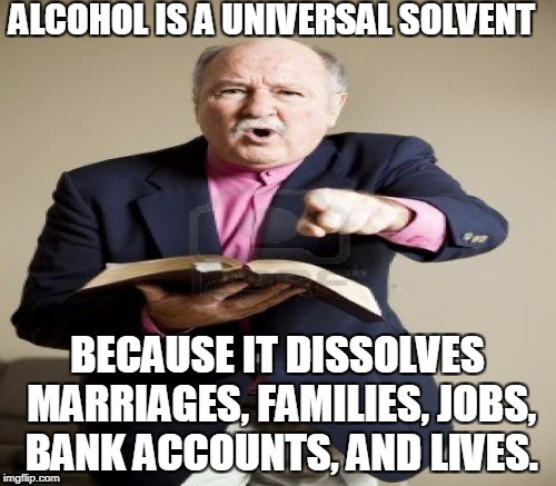ALCOHOL IS A UNIVERSAL SOLVENT BECAUSE IT DISSOLVES MARRIAGES, FAMILIES, JOBS, BANK ACCOUNTS, AND LIVES. | made w/ Imgflip meme maker
