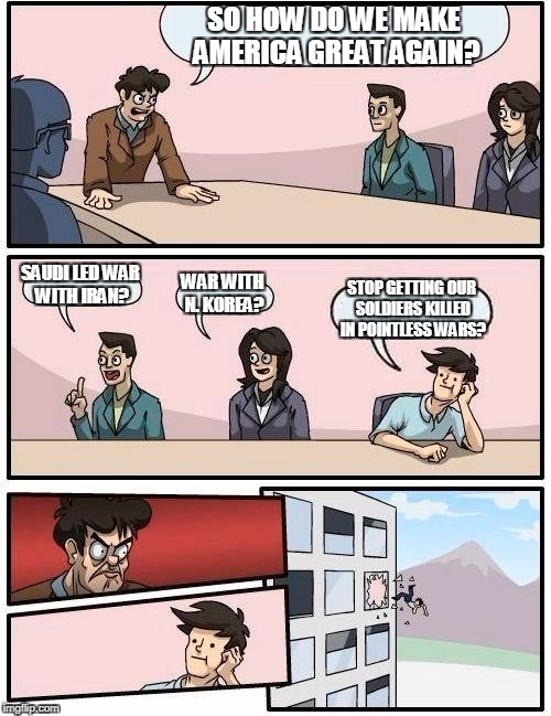 Making American Great Again! | SO HOW DO WE MAKE AMERICA GREAT AGAIN? SAUDI LED WAR WITH IRAN? WAR WITH N. KOREA? STOP GETTING OUR SOLDIERS KILLED IN POINTLESS WARS? | image tagged in memes,boardroom meeting suggestion | made w/ Imgflip meme maker