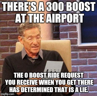 Maury Lie Detector Meme | THERE'S A 300 BOOST AT THE AIRPORT THE 0 BOOST RIDE REQUEST YOU RECEIVE WHEN YOU GET THERE HAS DETERMINED THAT IS A LIE. | image tagged in memes,maury lie detector | made w/ Imgflip meme maker