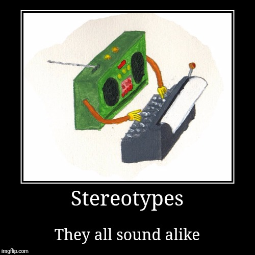Clickety Clack, tap tap tap.... DING! | Stereotypes | They all sound alike | image tagged in funny,demotivationals,stereotypes,typewriter,boombox | made w/ Imgflip demotivational maker