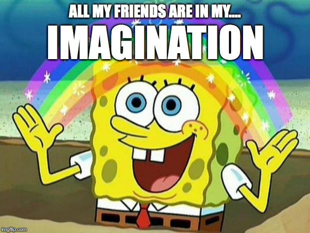 SAD, BUT TRUE  | ALL MY FRIENDS ARE IN MY.... IMAGINATION | image tagged in memes,imagination spongebob,spongebob,no friends | made w/ Imgflip meme maker