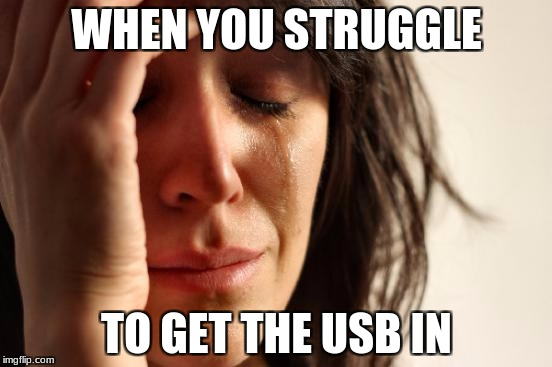 GET IN DARN YOU | WHEN YOU STRUGGLE TO GET THE USB IN | image tagged in memes,first world problems,funny,usb | made w/ Imgflip meme maker