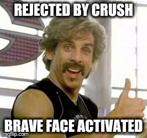 Rejected | REJECTED BY CRUSH BRAVE FACE ACTIVATED | image tagged in relationships | made w/ Imgflip meme maker