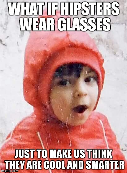 WHAT IF HIPSTERS WEAR GLASSES JUST TO MAKE US THINK THEY ARE COOL AND SMARTER | image tagged in little marc from buenos aires | made w/ Imgflip meme maker