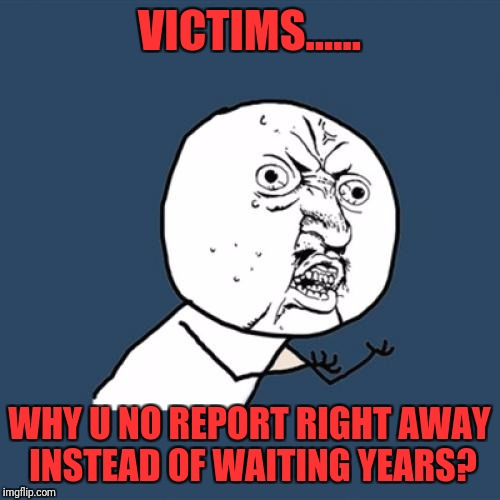 Y U No Meme | VICTIMS...... WHY U NO REPORT RIGHT AWAY INSTEAD OF WAITING YEARS? | image tagged in memes,y u no | made w/ Imgflip meme maker