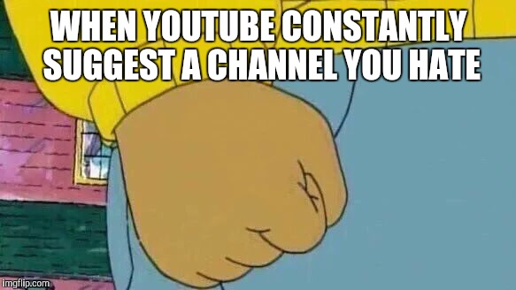Arthur Fist Meme | WHEN YOUTUBE CONSTANTLY SUGGEST A CHANNEL YOU HATE | image tagged in memes,arthur fist | made w/ Imgflip meme maker