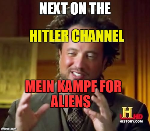 Ancient Aliens Meme | NEXT ON THE ALIENS HITLER CHANNEL MEIN KAMPF FOR | image tagged in memes,ancient aliens | made w/ Imgflip meme maker