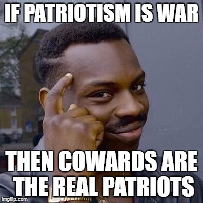 Thinking Black Guy | IF PATRIOTISM IS WAR THEN COWARDS ARE THE REAL PATRIOTS | image tagged in thinking black guy | made w/ Imgflip meme maker