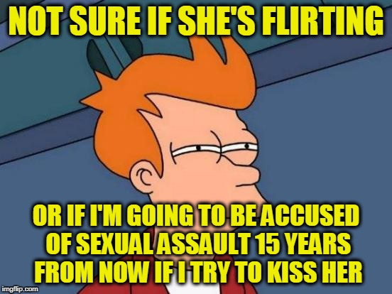 Futurama Fry Meme | NOT SURE IF SHE'S FLIRTING OR IF I'M GOING TO BE ACCUSED OF SEXUAL ASSAULT 15 YEARS FROM NOW IF I TRY TO KISS HER | image tagged in memes,futurama fry | made w/ Imgflip meme maker