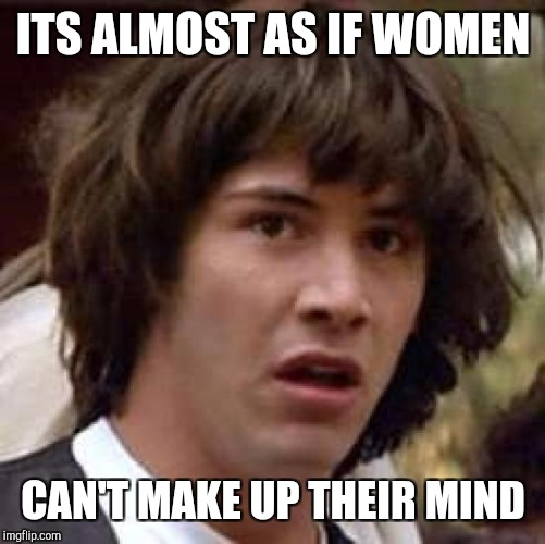 Conspiracy Keanu Meme | ITS ALMOST AS IF WOMEN CAN'T MAKE UP THEIR MIND | image tagged in memes,conspiracy keanu | made w/ Imgflip meme maker