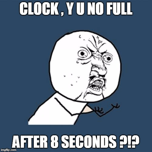 Y U No Meme | CLOCK , Y U NO FULL AFTER 8 SECONDS ?!? | image tagged in memes,y u no | made w/ Imgflip meme maker