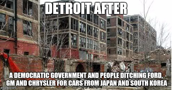 DETROIT AFTER A DEMOCRATIC GOVERNMENT AND PEOPLE DITCHING FORD, GM AND CHRYSLER FOR CARS FROM JAPAN AND SOUTH KOREA | image tagged in detroit | made w/ Imgflip meme maker
