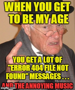 "Back In My Day Meme | WHEN YOU GET TO BE MY AGE YOU GET A LOT OF ""ERROR 404 FILE NOT FOUND"" MESSAGES . . . AND THE ANNOYING MUSIC 