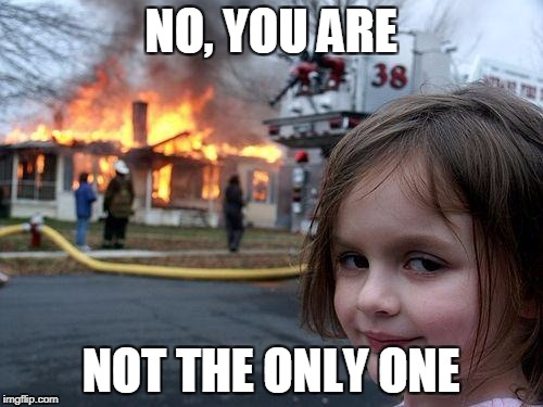 Disaster Girl Meme | NO, YOU ARE NOT THE ONLY ONE | image tagged in memes,disaster girl | made w/ Imgflip meme maker