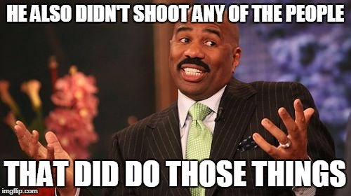 Steve Harvey Meme | HE ALSO DIDN'T SHOOT ANY OF THE PEOPLE THAT DID DO THOSE THINGS | image tagged in memes,steve harvey | made w/ Imgflip meme maker