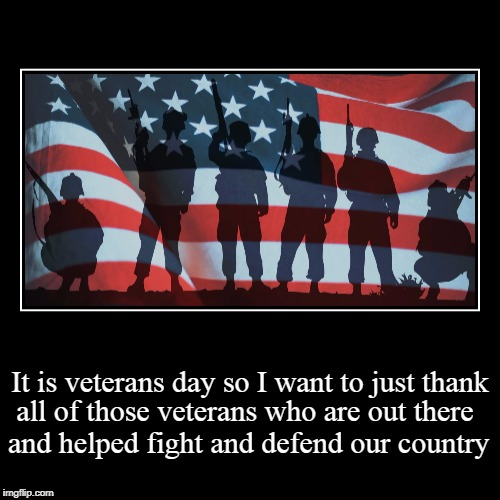 Veterans Day honor | It is veterans day so I want to just thank | all of those veterans who are out there and helped fight and defend our country | image tagged in demotivationals,for veterans,honoring the men who fought for our country | made w/ Imgflip demotivational maker