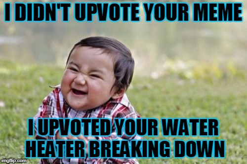 Evil Toddler Meme | I DIDN'T UPVOTE YOUR MEME I UPVOTED YOUR WATER HEATER BREAKING DOWN | image tagged in memes,evil toddler | made w/ Imgflip meme maker