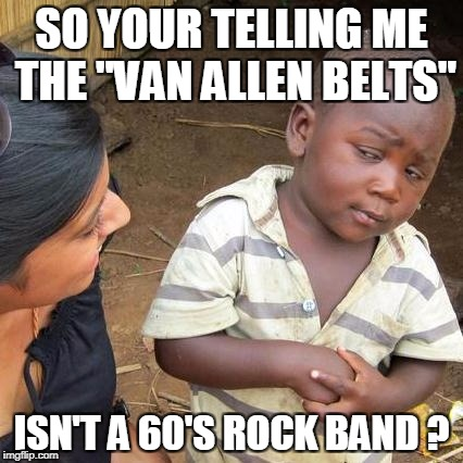 "Third World Skeptical Kid Meme | SO YOUR TELLING ME THE ""VAN ALLEN BELTS"" ISN'T A 60'S ROCK BAND ? 