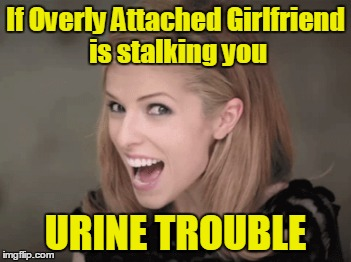 If Overly Attached Girlfriend is stalking you URINE TROUBLE | made w/ Imgflip meme maker