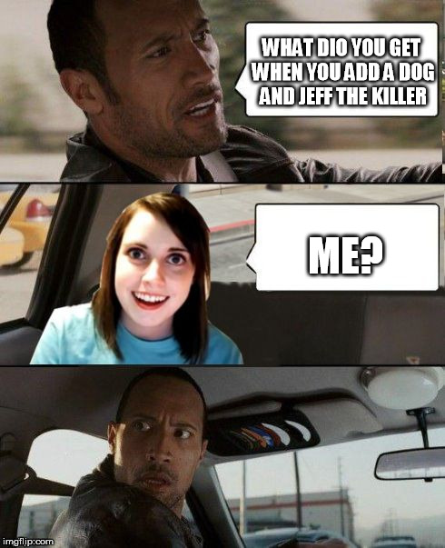 The Rock driving - Overly attached girlfriend | WHAT DIO YOU GET WHEN YOU ADD A DOG AND JEFF THE KILLER ME? | image tagged in the rock driving - overly attached girlfriend | made w/ Imgflip meme maker