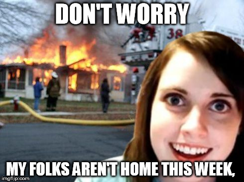 Disaster Overly Attached Girlfriend |  DON'T WORRY; MY FOLKS AREN'T HOME THIS WEEK, | image tagged in disaster overly attached girlfriend | made w/ Imgflip meme maker