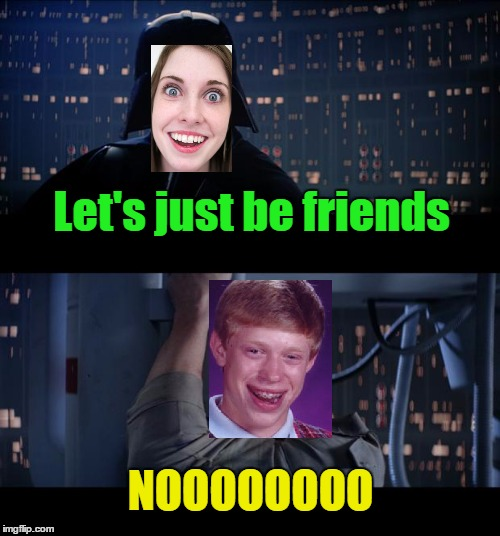 Let's just be friends NOOOOOOOO | made w/ Imgflip meme maker