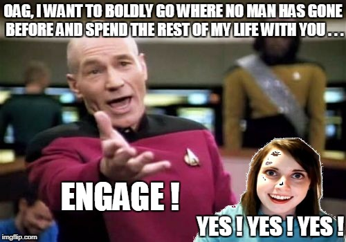 OVERLY ATTACHED GIRLFRIEND WEEKEND | OAG, I WANT TO BOLDLY GO WHERE NO MAN HAS GONE BEFORE AND SPEND THE REST OF MY LIFE WITH YOU . . . ENGAGE ! YES ! YES ! YES ! | image tagged in memes,picard wtf,overly attached girlfriend,overly attached girlfriend weekend | made w/ Imgflip meme maker