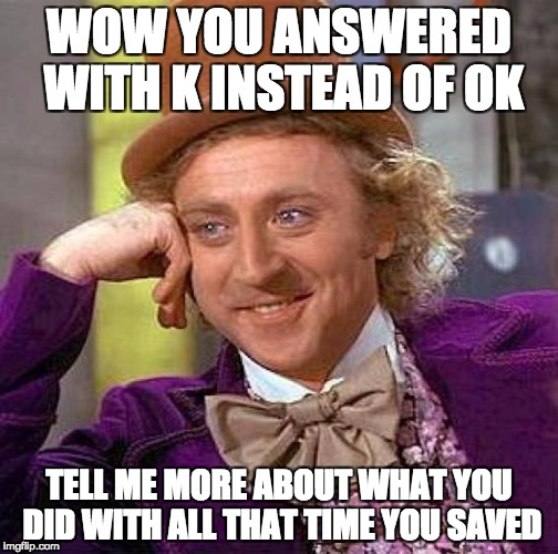 Creepy Condescending Wonka | WOW YOU ANSWERED WITH K INSTEAD OF OK TELL ME MORE ABOUT WHAT YOU DID WITH ALL THAT TIME YOU SAVED | image tagged in memes,creepy condescending wonka | made w/ Imgflip meme maker