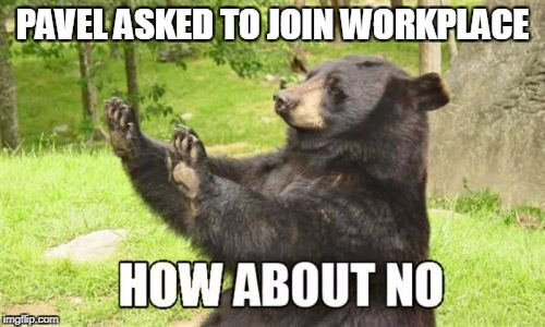 How About No Bear | PAVEL ASKED TO JOIN WORKPLACE | image tagged in memes,how about no bear | made w/ Imgflip meme maker