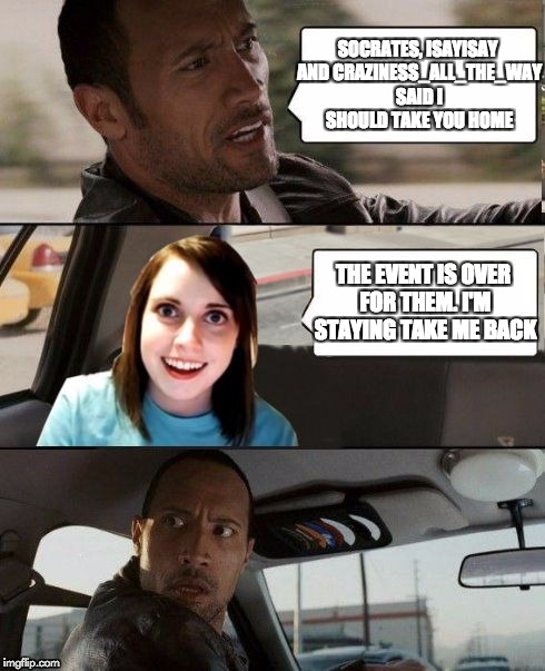 Overly Attached Girlfriend Weekend, a Socrates, isayisay and Craziness_all_the_way event | SOCRATES, ISAYISAY AND CRAZINESS_ALL_THE_WAY SAID I SHOULD TAKE YOU HOME THE EVENT IS OVER FOR THEM. I'M STAYING TAKE ME BACK | image tagged in the rock driving - overly attached girlfriend | made w/ Imgflip meme maker