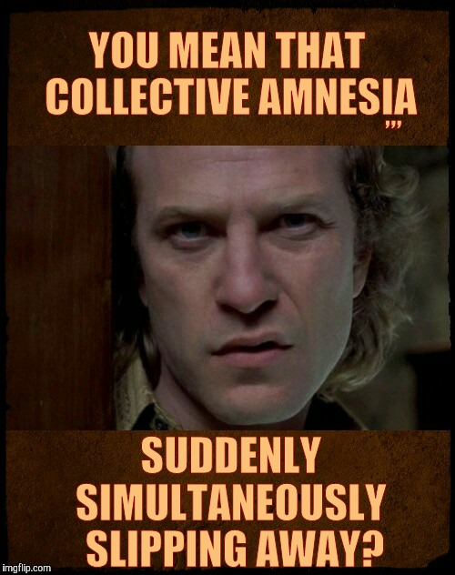 Buffalo Bill, Are you serious?,,, | YOU MEAN THAT COLLECTIVE AMNESIA SUDDENLY  SIMULTANEOUSLY  SLIPPING AWAY? ,,, | image tagged in buffalo bill,are you serious | made w/ Imgflip meme maker