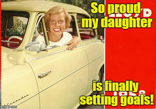 Overly Attached 1958 girl | So proud my daughter is finally setting goals! | image tagged in overly attached 1958 girl | made w/ Imgflip meme maker