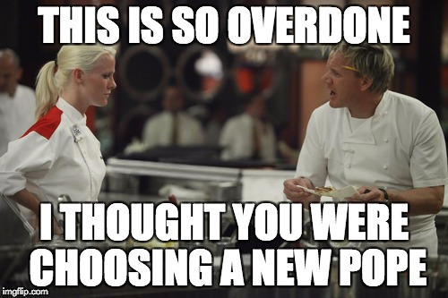 We need a new pope | THIS IS SO OVERDONE I THOUGHT YOU WERE CHOOSING A NEW POPE | image tagged in gordon ramsey,pope | made w/ Imgflip meme maker